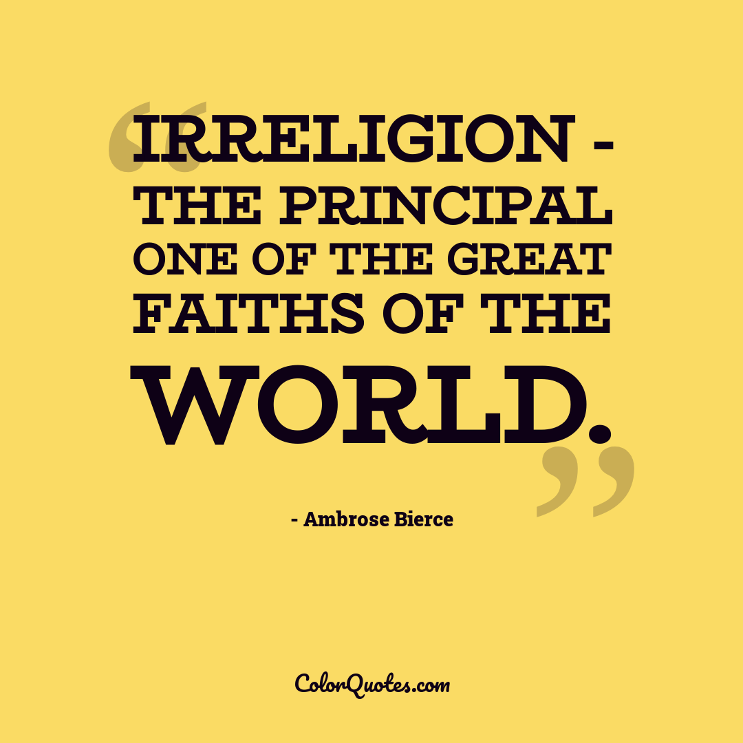 Irreligion - the principal one of the great faiths of the world.