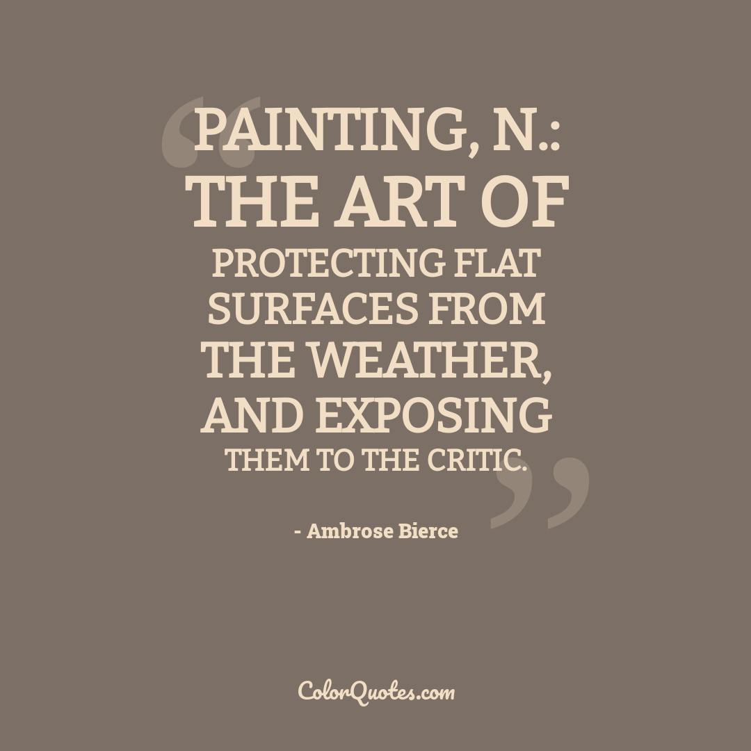 Painting, n.: The art of protecting flat surfaces from the weather, and exposing them to the critic.