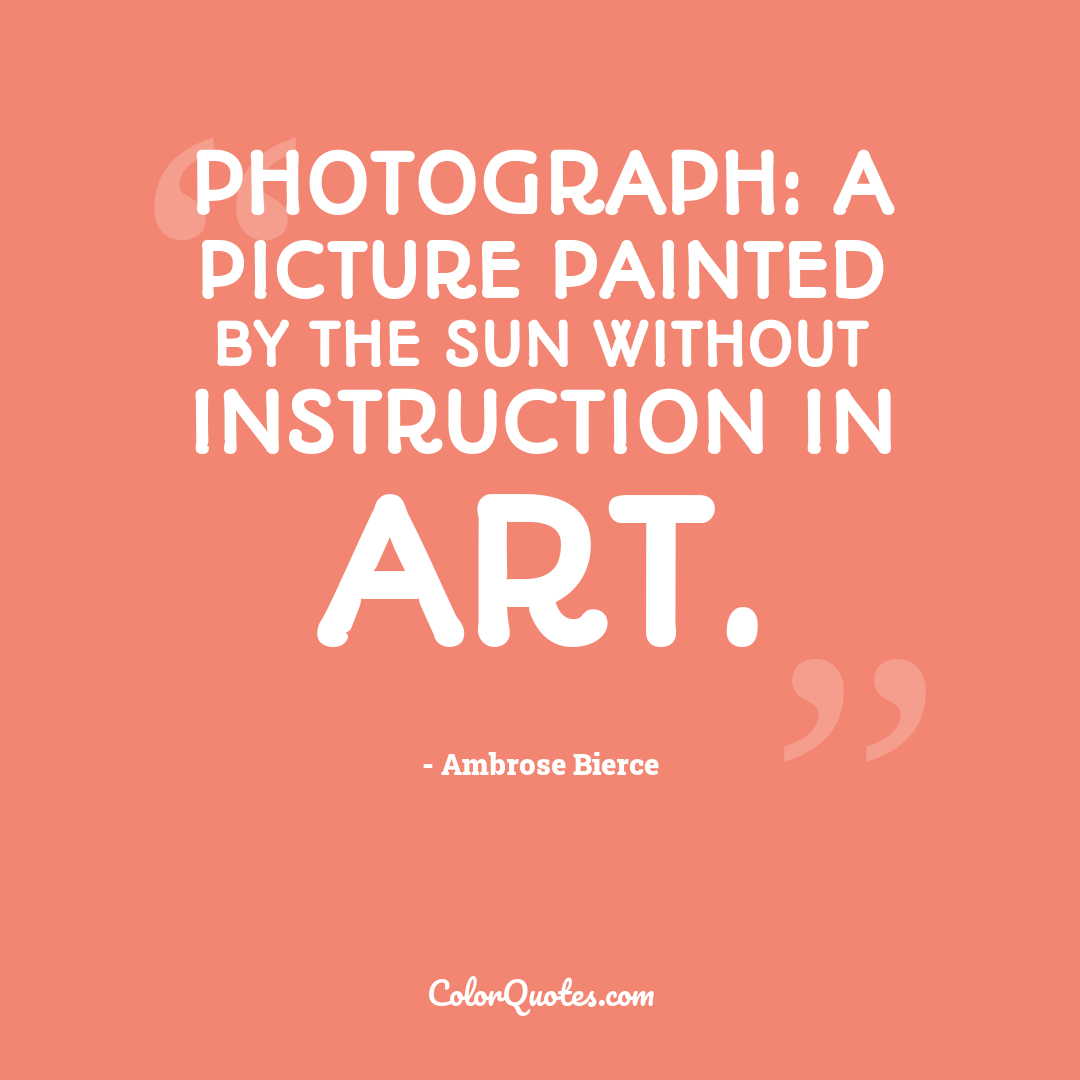 Photograph: a picture painted by the sun without instruction in art.