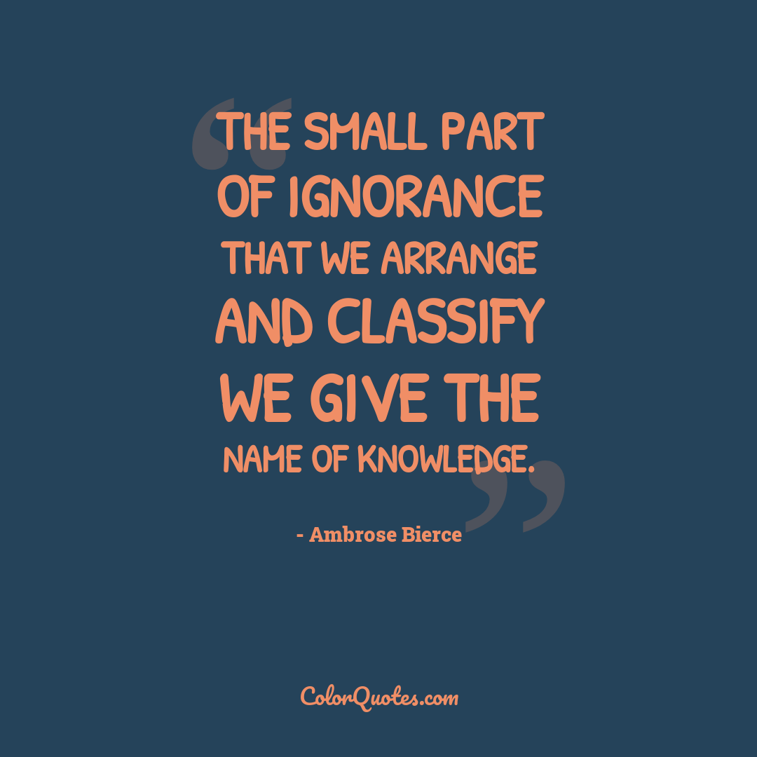 The small part of ignorance that we arrange and classify we give the name of knowledge.