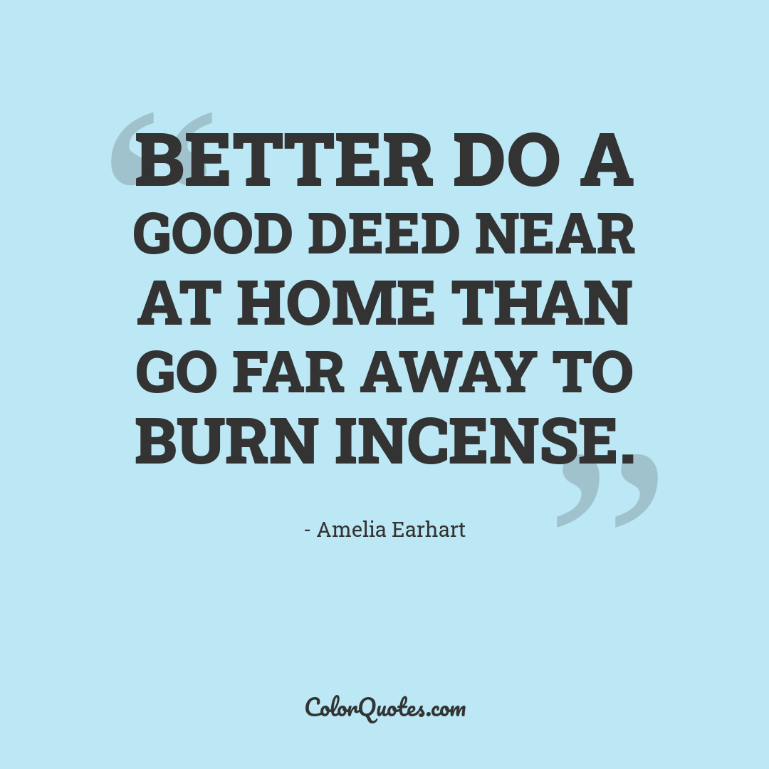 Better do a good deed near at home than go far away to burn incense.