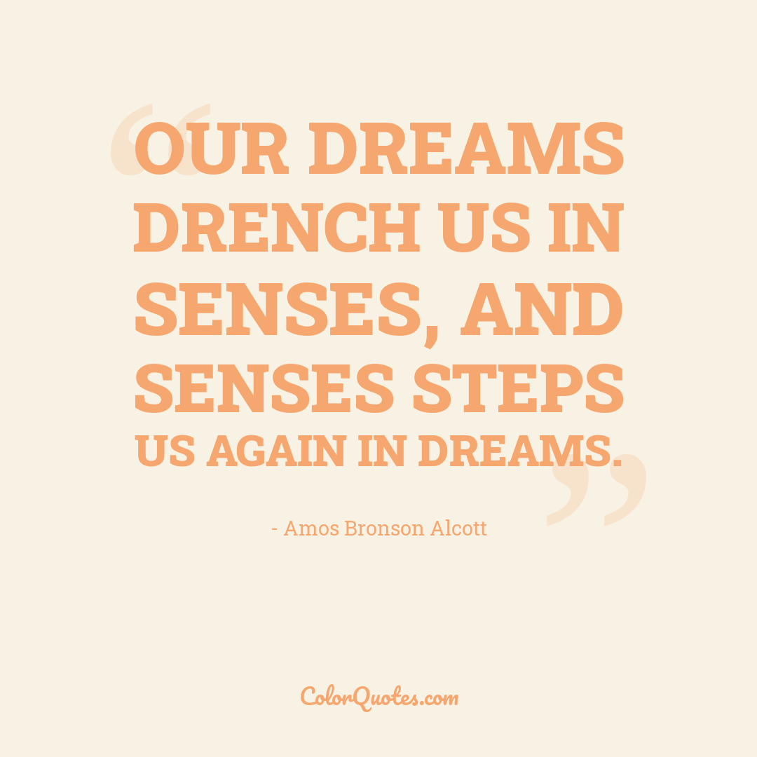 Our dreams drench us in senses, and senses steps us again in dreams.