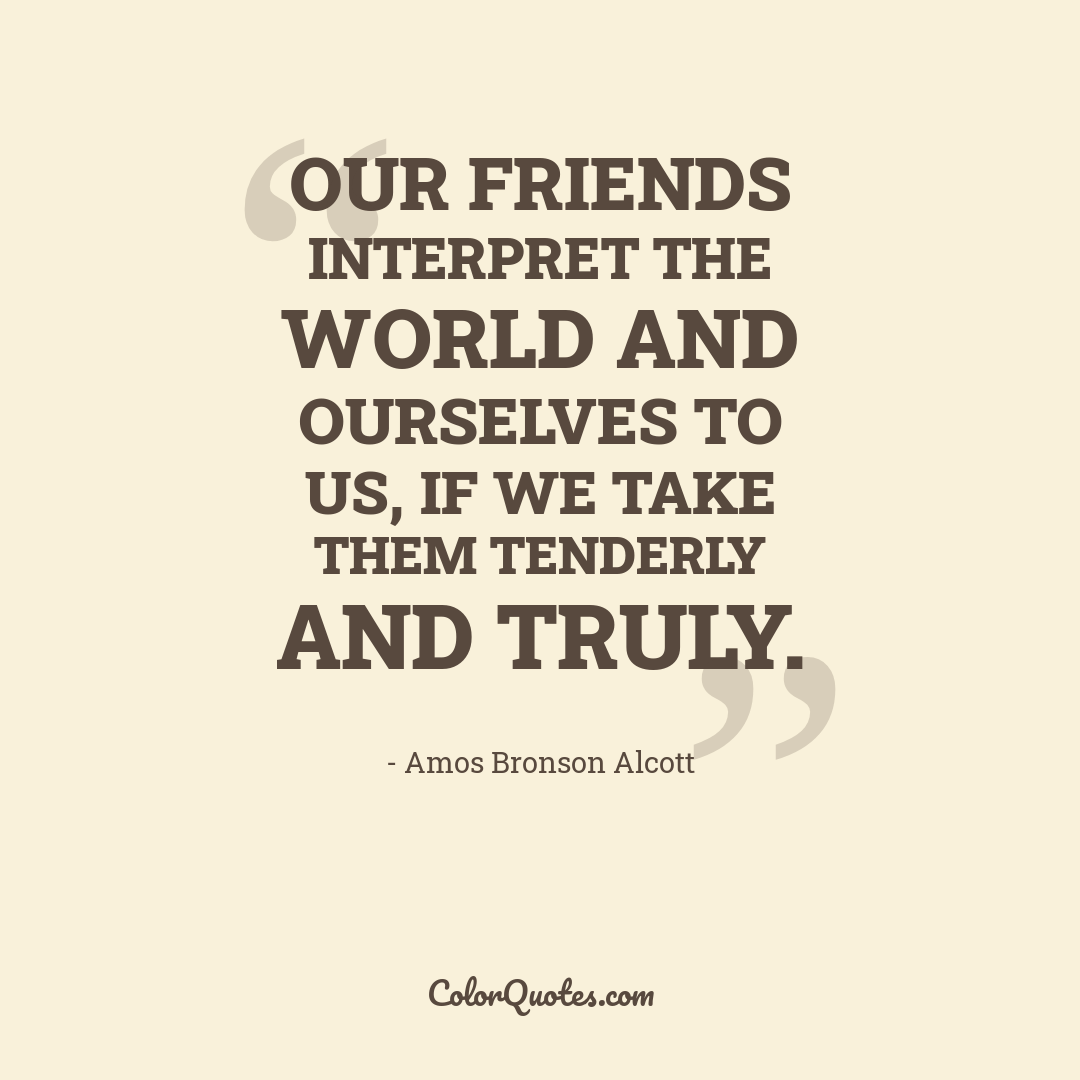 Our friends interpret the world and ourselves to us, if we take them tenderly and truly.