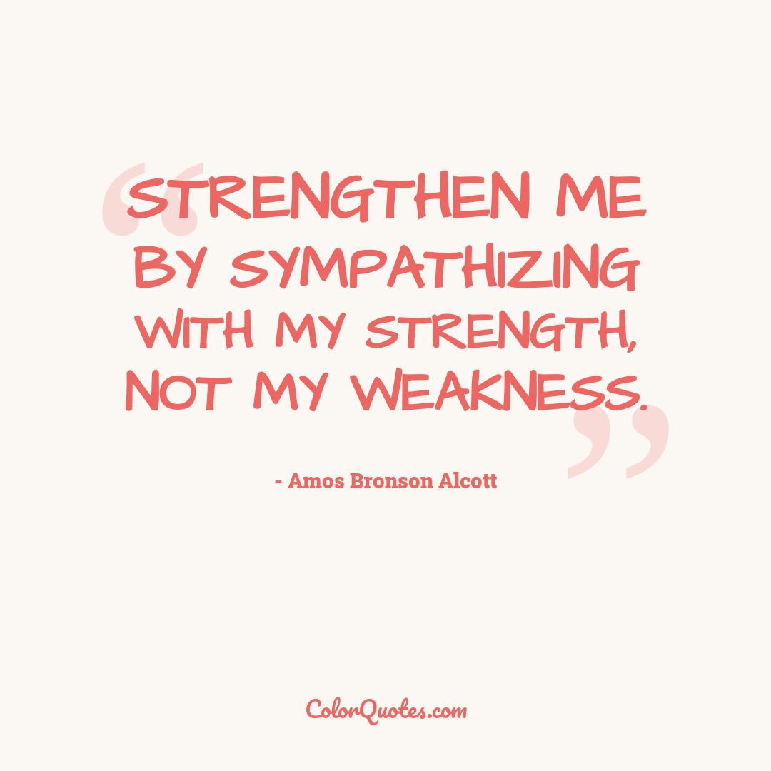 Strengthen me by sympathizing with my strength, not my weakness.