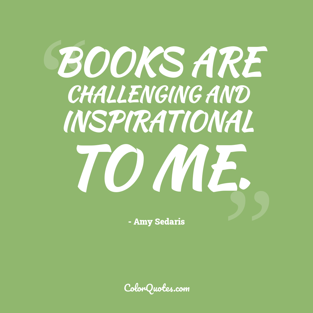Books are challenging and inspirational to me.