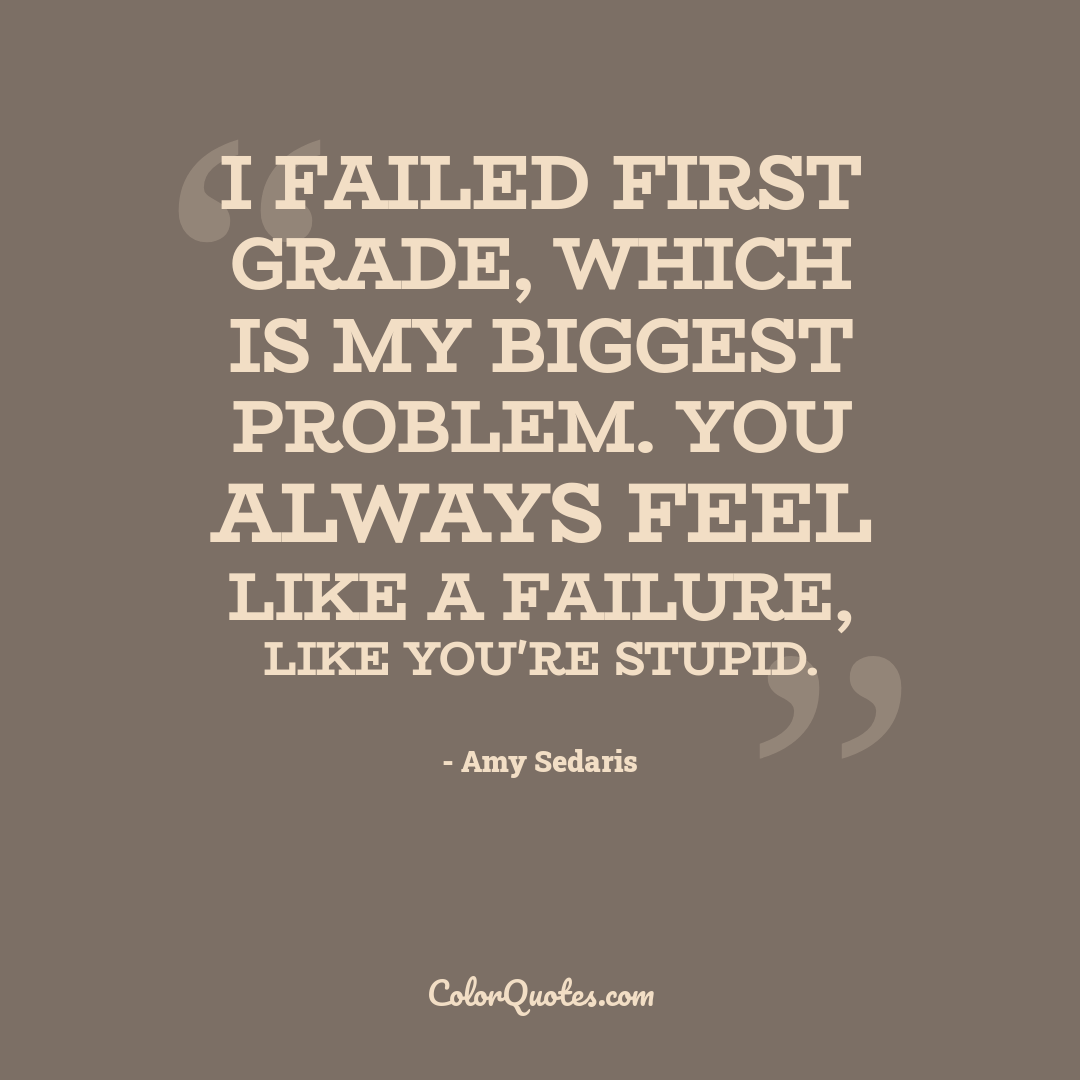 I failed first grade, which is my biggest problem. You always feel like a failure, like you're stupid.