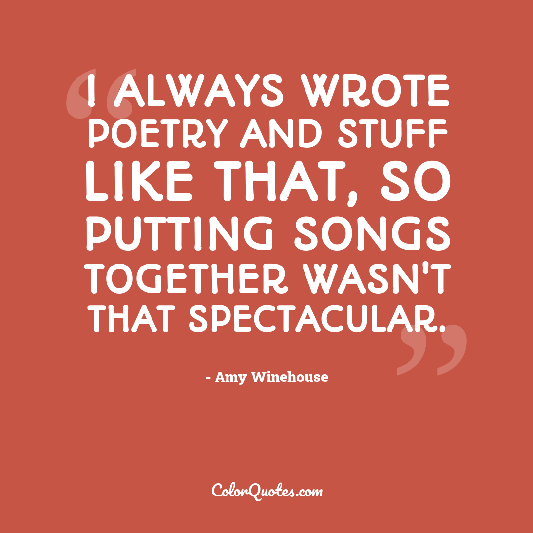 I always wrote poetry and stuff like that, so putting songs together wasn't that spectacular.