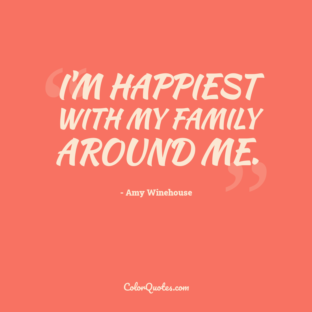 I'm happiest with my family around me.