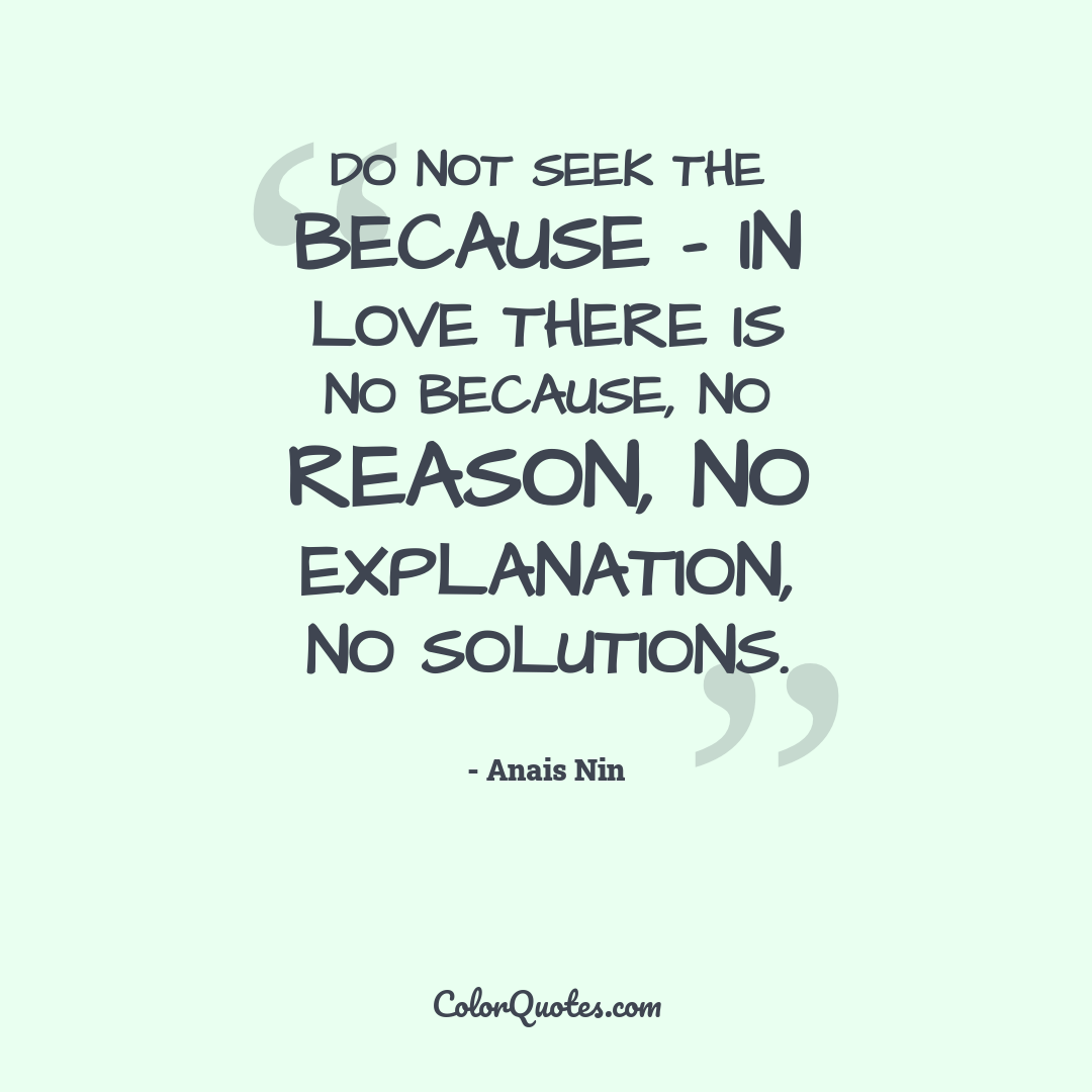 Do not seek the because - in love there is no because, no reason, no explanation, no solutions.