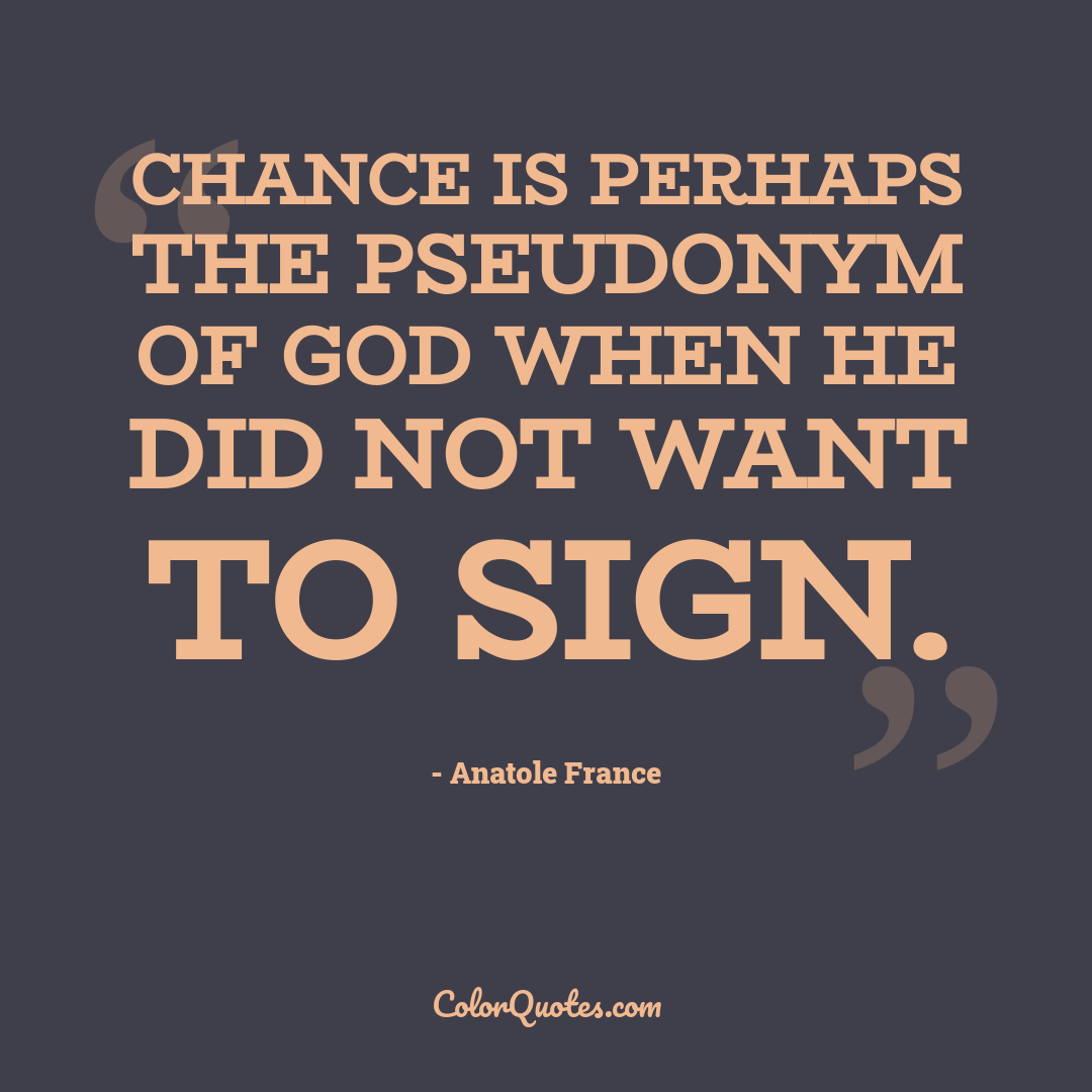 Chance is perhaps the pseudonym of God when he did not want to sign.
