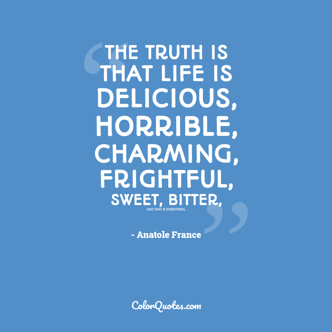 The truth is that life is delicious, horrible, charming, frightful, sweet, bitter, and that is everything.