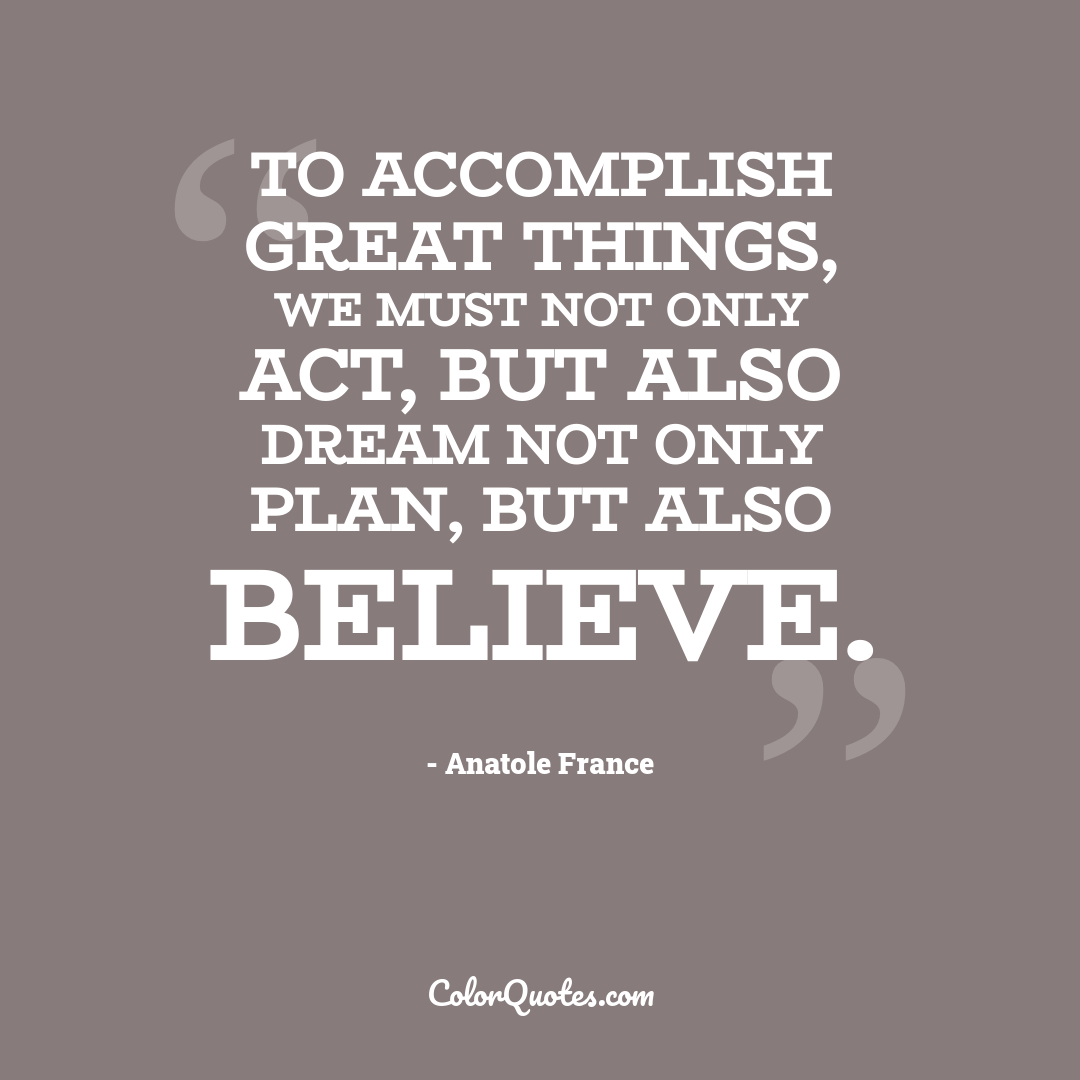 To accomplish great things, we must not only act, but also dream not only plan, but also believe.