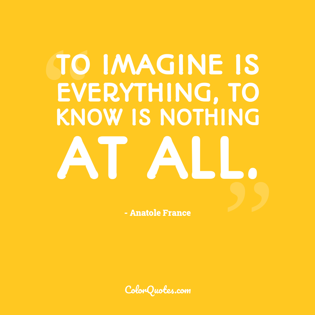 To imagine is everything, to know is nothing at all.