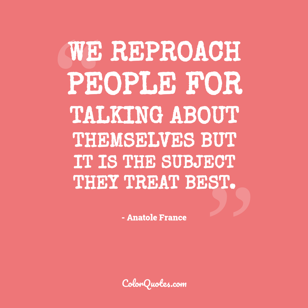 We reproach people for talking about themselves but it is the subject they treat best.