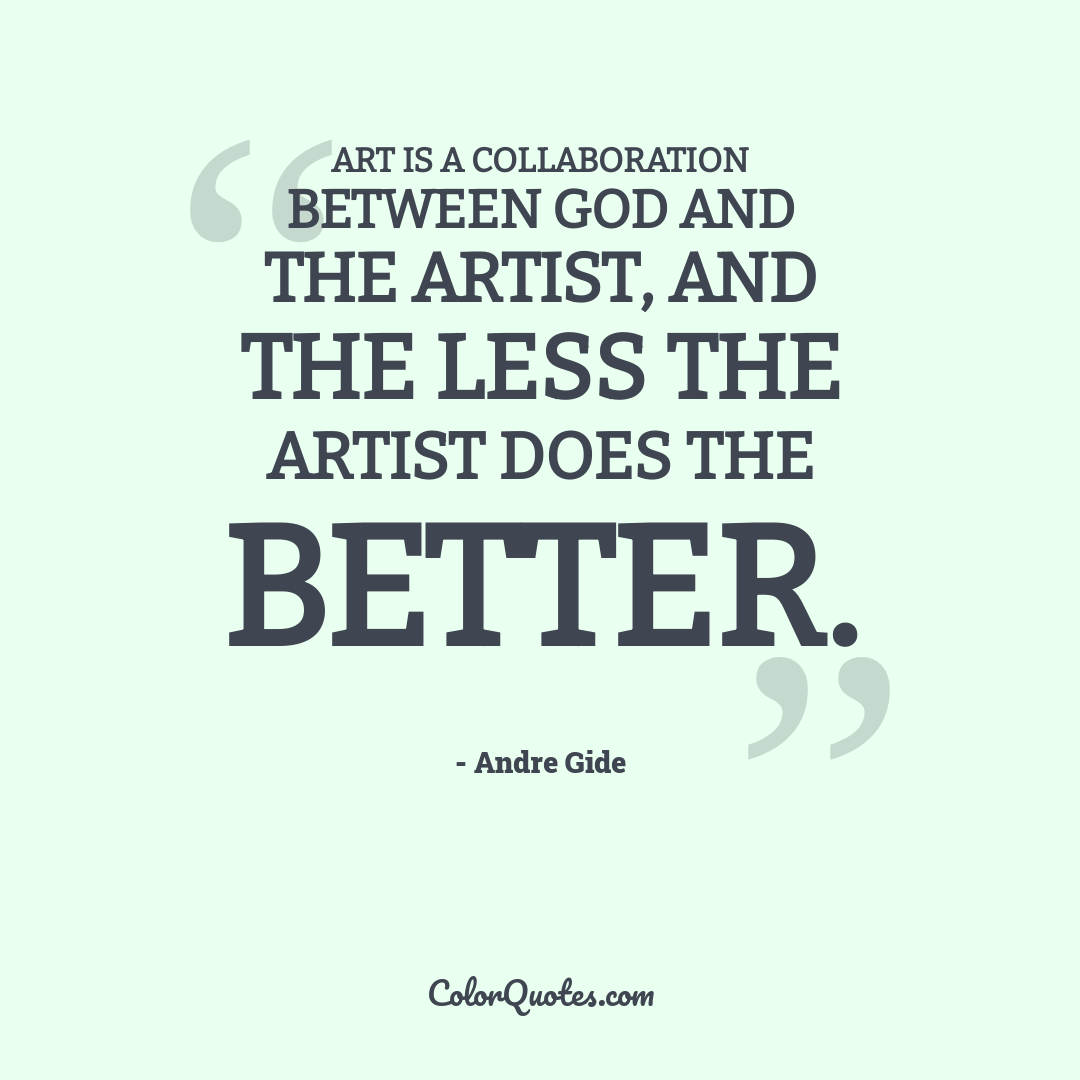 Art is a collaboration between God and the artist, and the less the artist does the better.