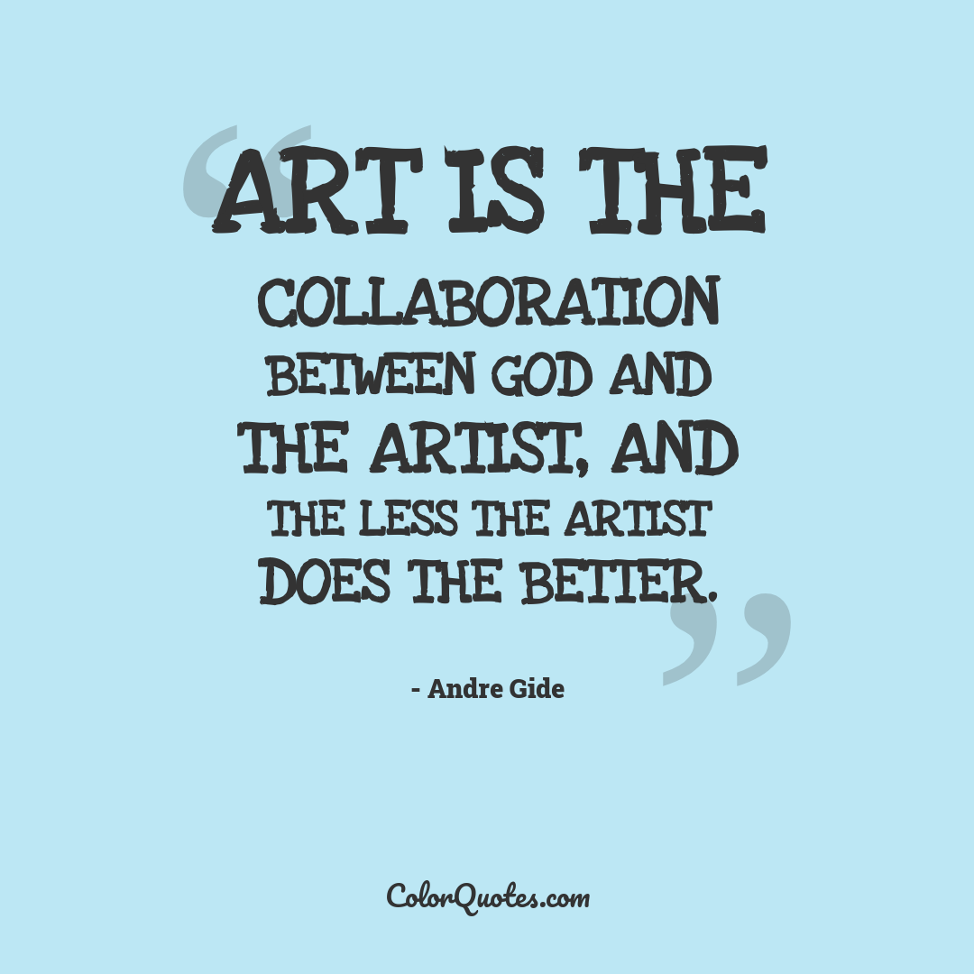 Art is the collaboration between God and the artist, and the less the artist does the better.