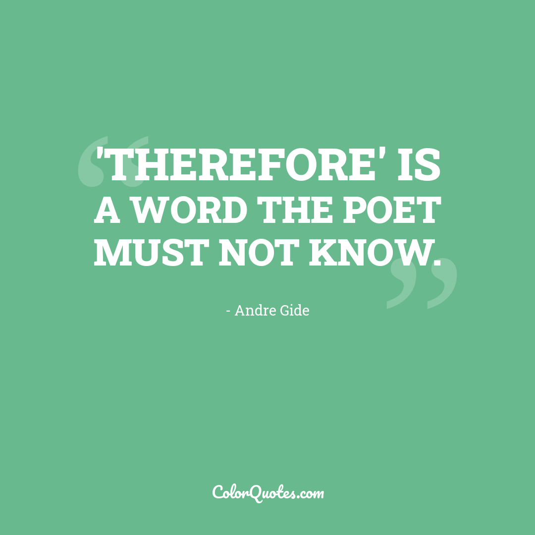 'Therefore' is a word the poet must not know.