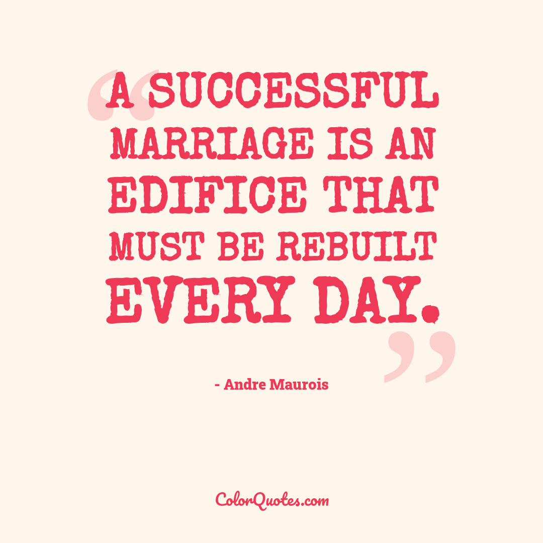 A successful marriage is an edifice that must be rebuilt every day.