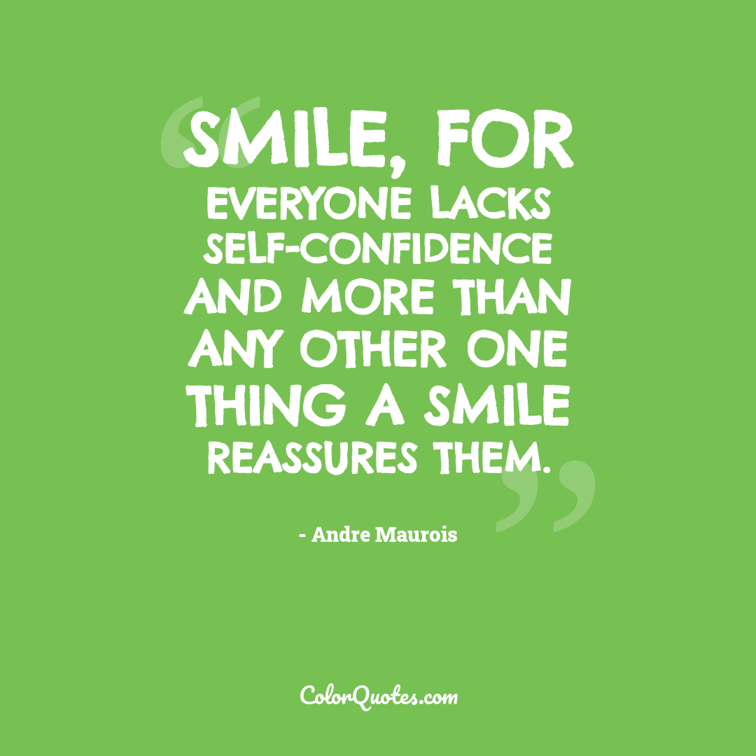 Smile, for everyone lacks self-confidence and more than any other one thing a smile reassures them.