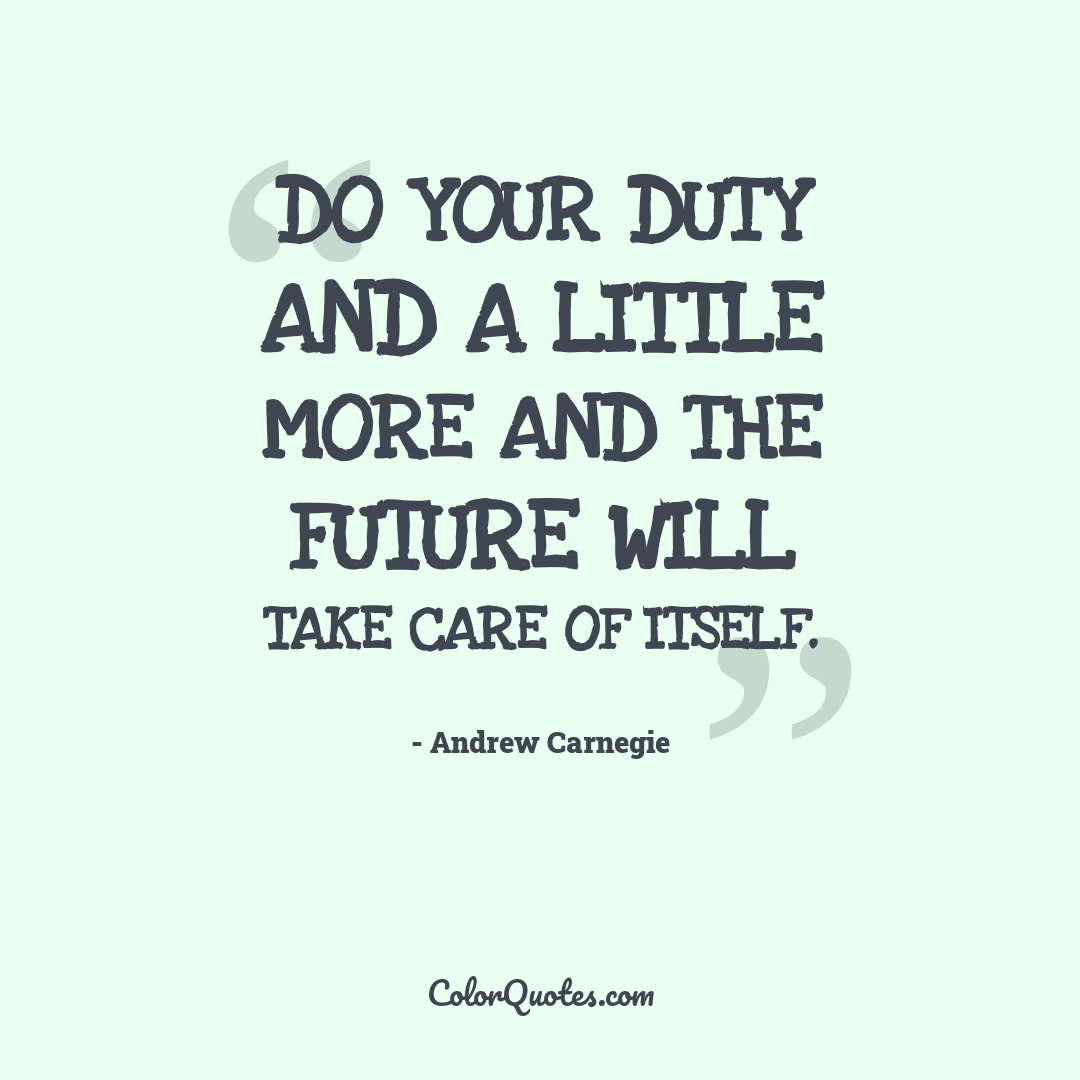 Do your duty and a little more and the future will take care of itself.