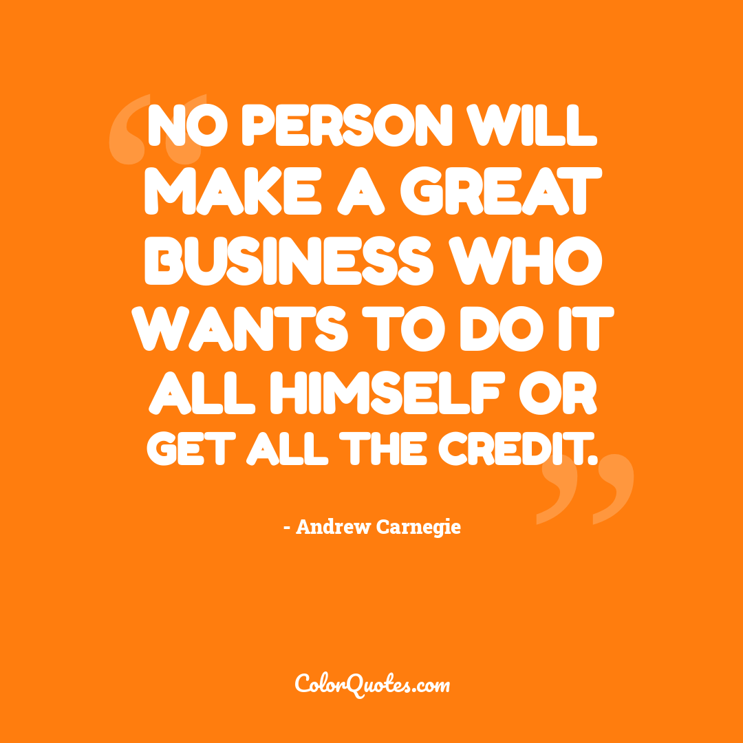 No person will make a great business who wants to do it all himself or get all the credit.