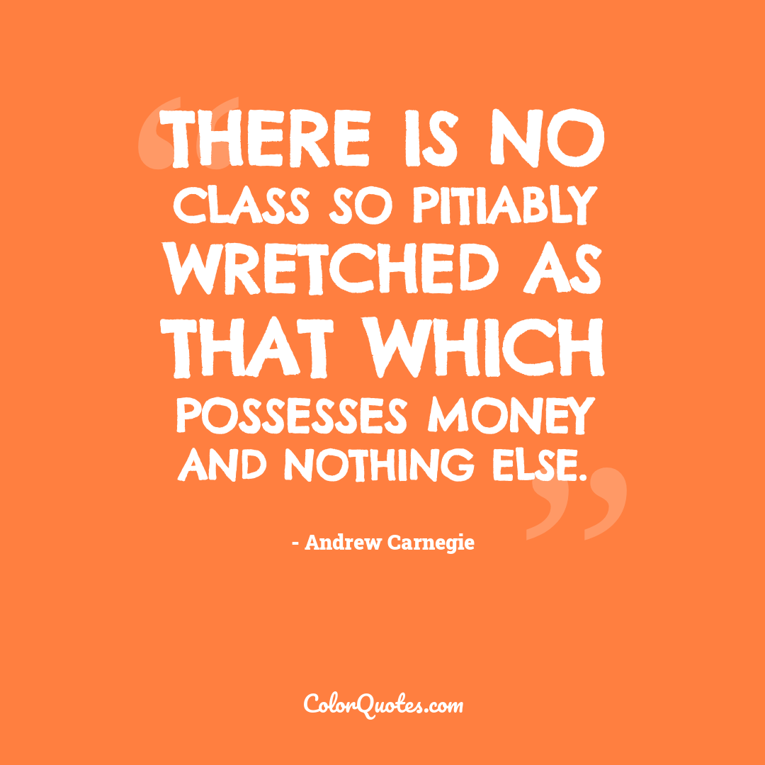 There is no class so pitiably wretched as that which possesses money and nothing else.