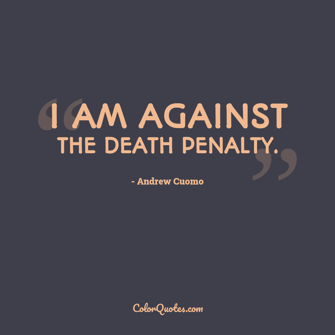 I am against the death penalty.