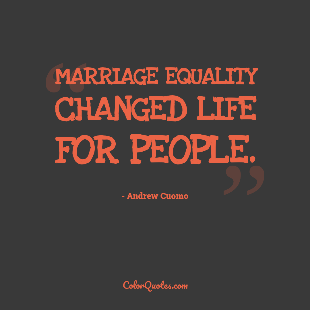 Marriage equality changed life for people.