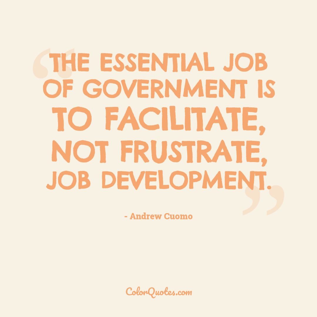 The essential job of government is to facilitate, not frustrate, job development.