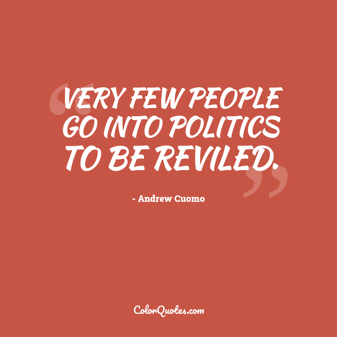 Very few people go into politics to be reviled.