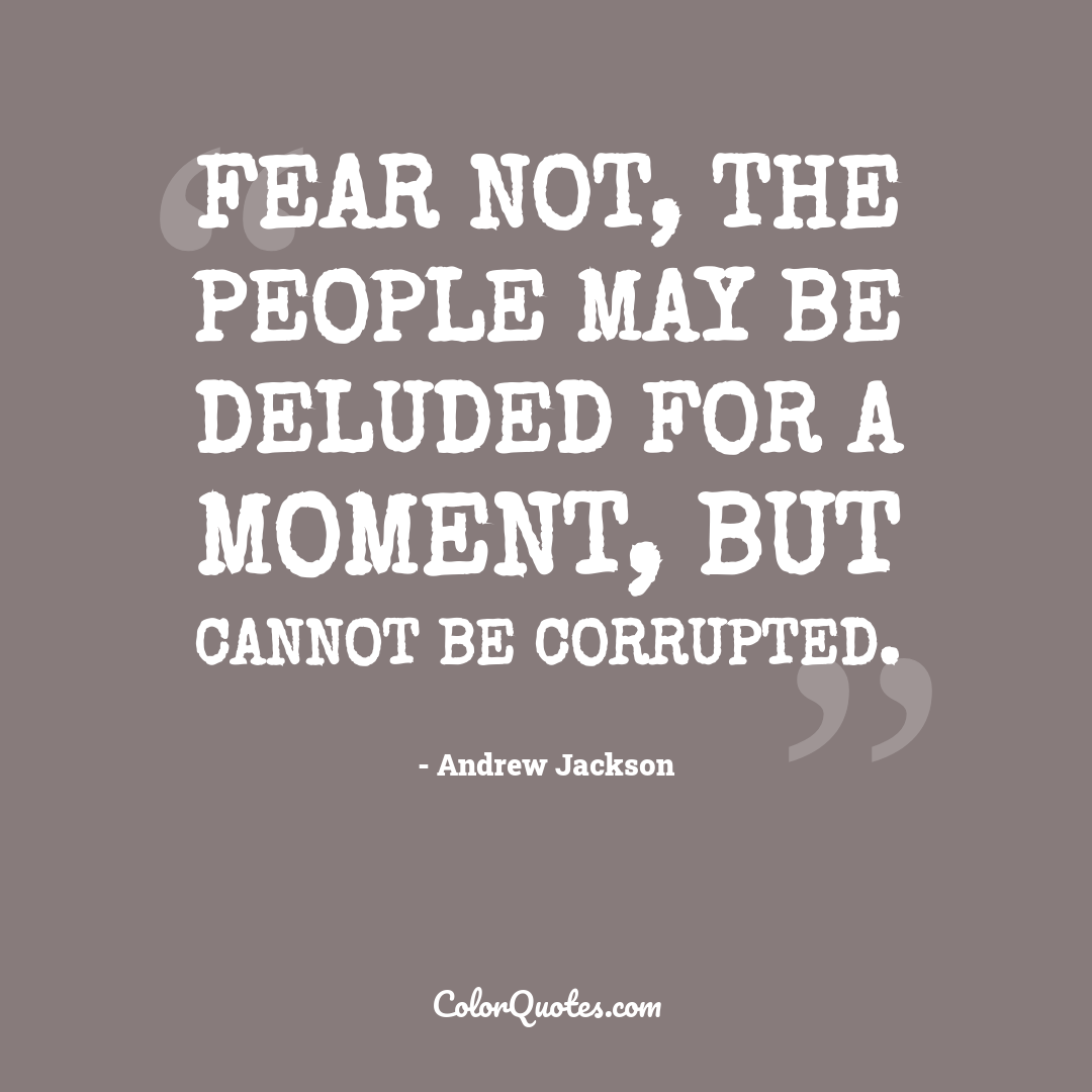 Fear not, the people may be deluded for a moment, but cannot be corrupted.