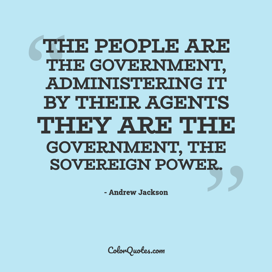 The people are the government, administering it by their agents they are the government, the sovereign power.