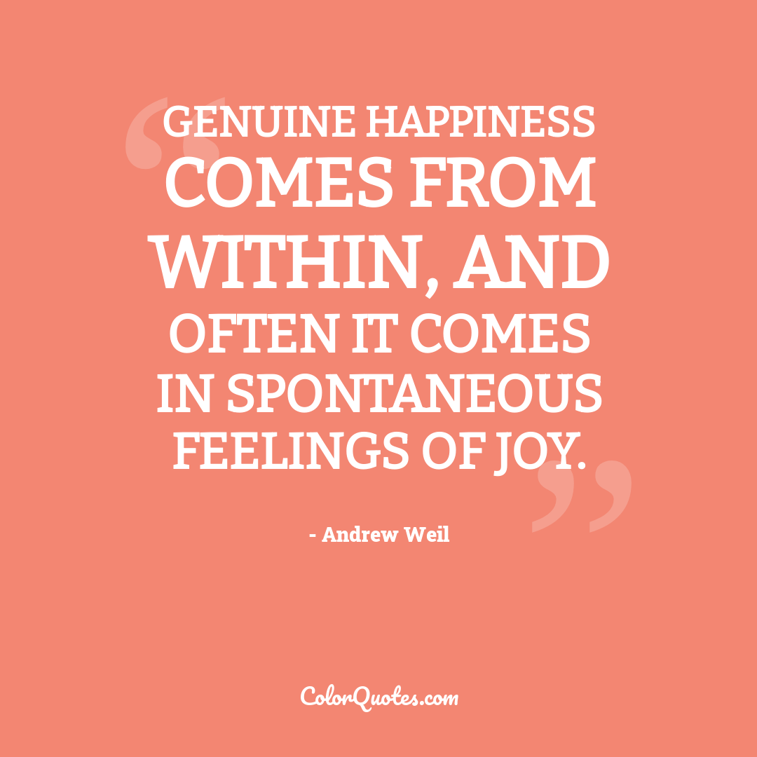 Genuine happiness comes from within, and often it comes in spontaneous feelings of joy.