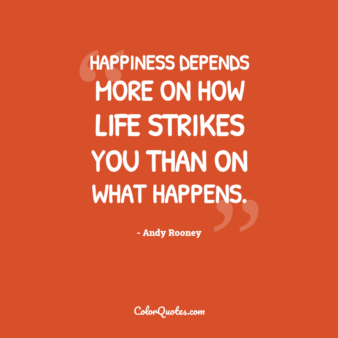 Happiness depends more on how life strikes you than on what happens.