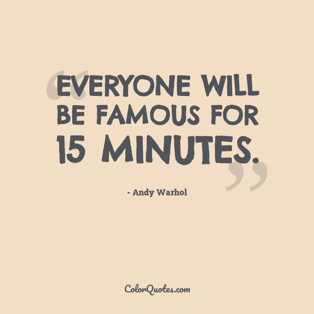 Everyone will be famous for 15 minutes.
