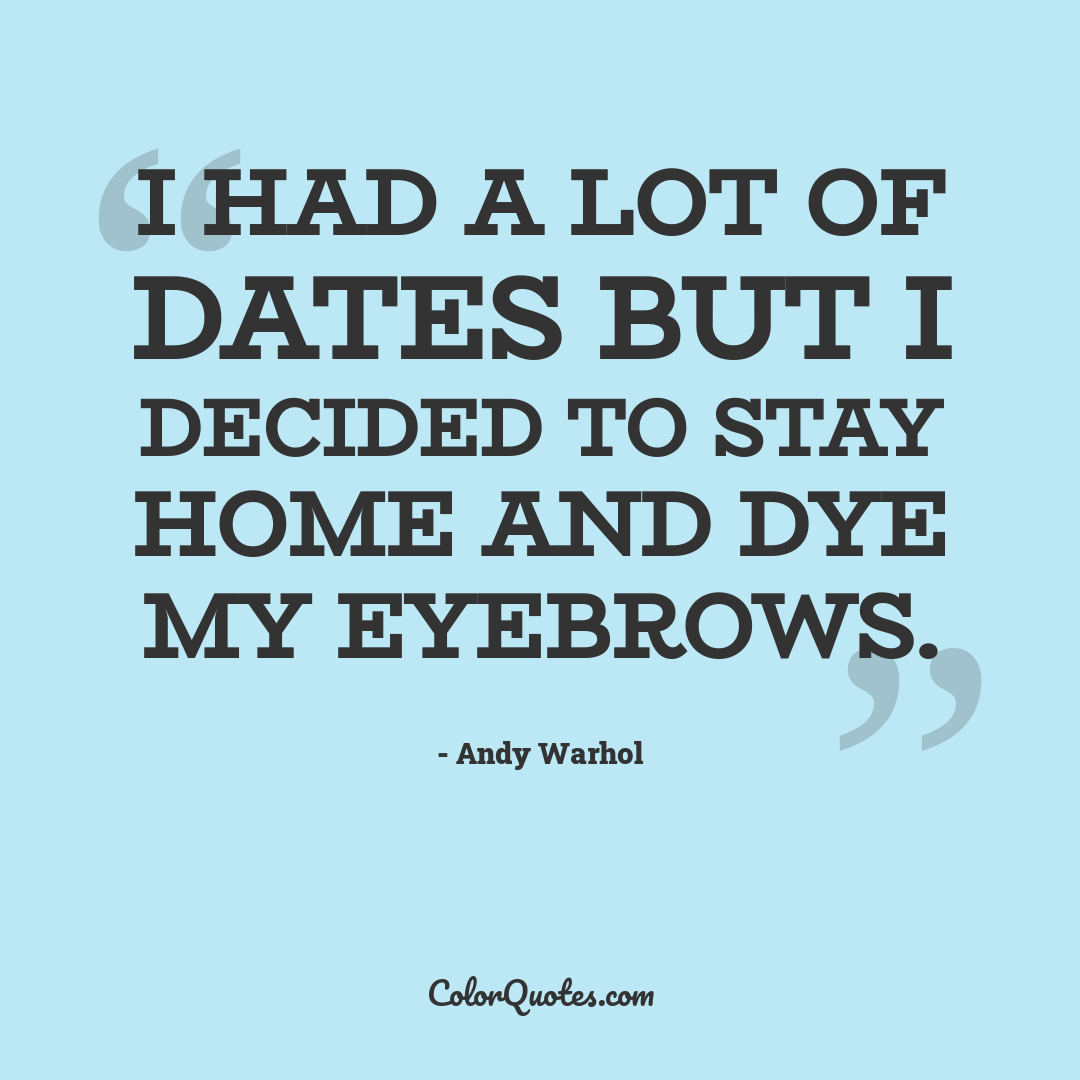I had a lot of dates but I decided to stay home and dye my eyebrows.