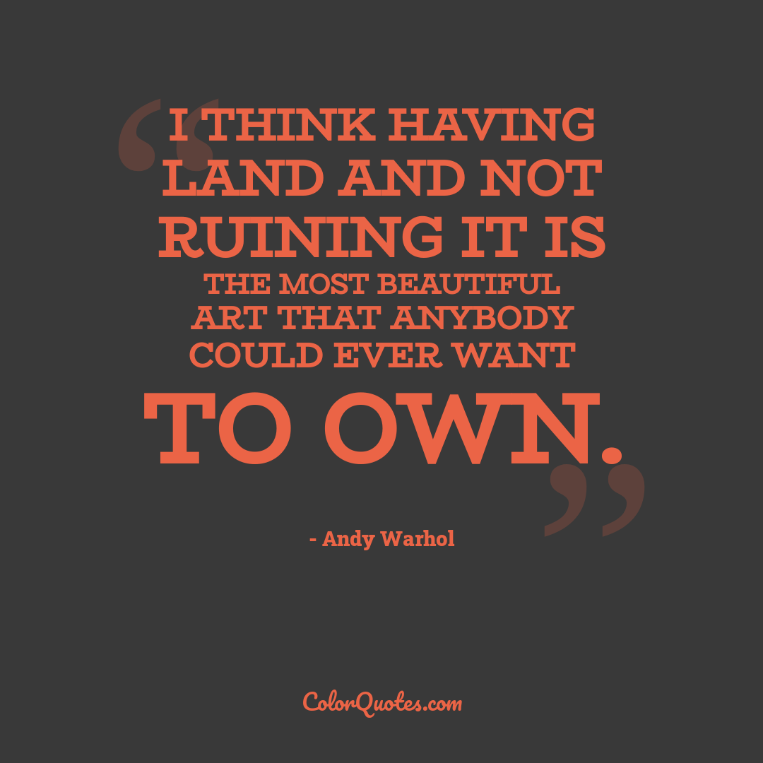 I think having land and not ruining it is the most beautiful art that anybody could ever want to own.