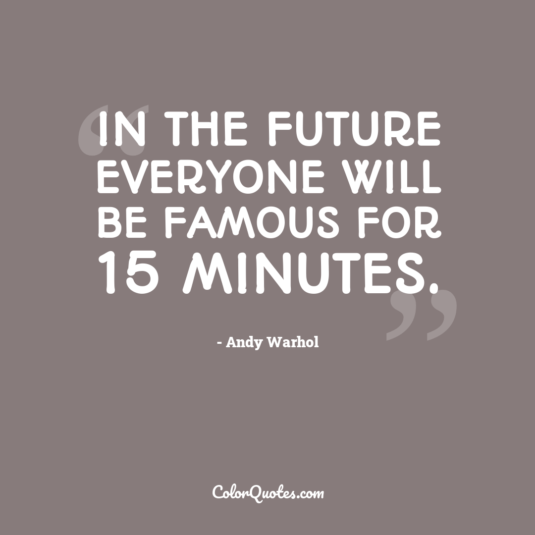 In the future everyone will be famous for 15 minutes.