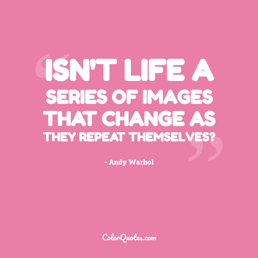 Isn't life a series of images that change as they repeat themselves?