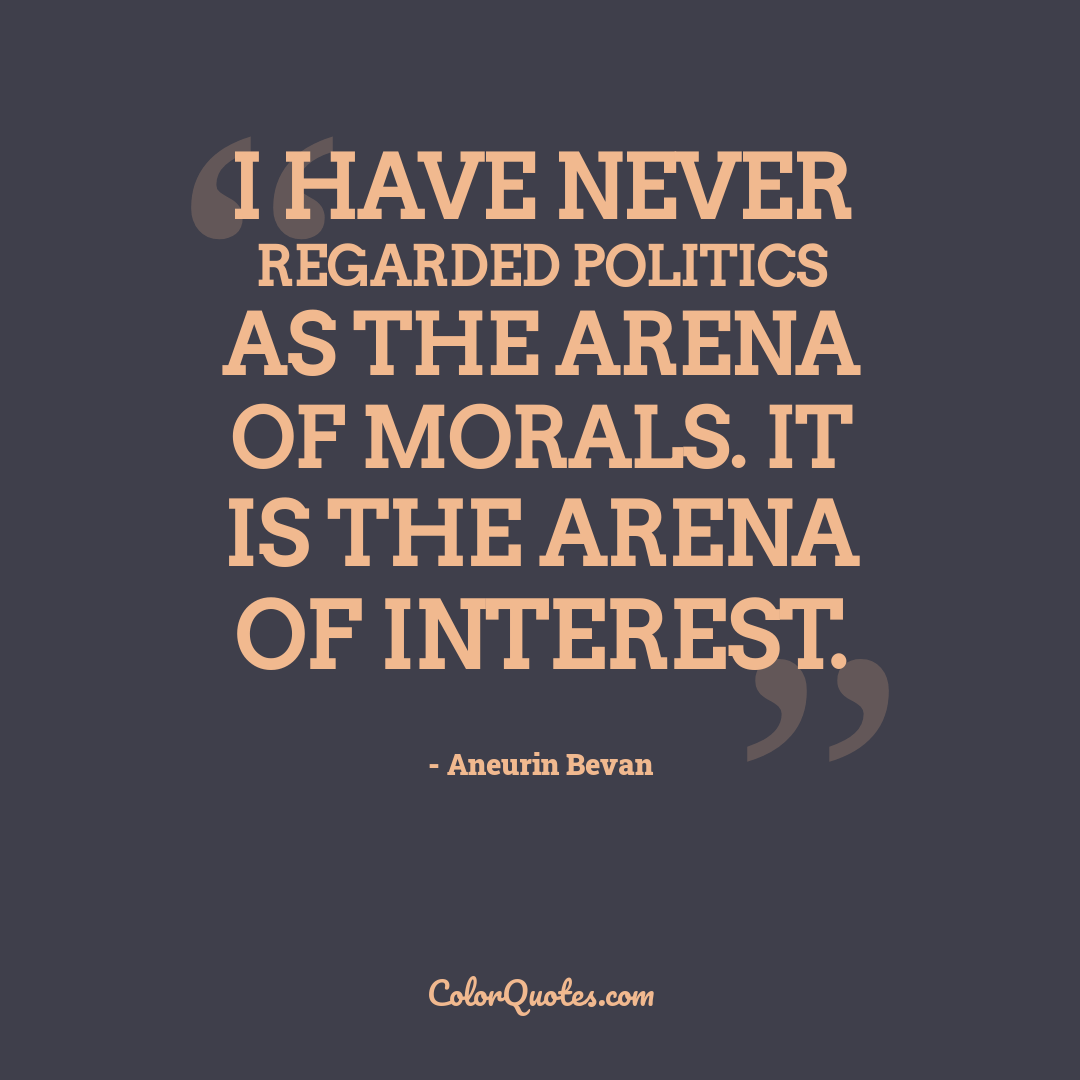 I have never regarded politics as the arena of morals. It is the arena of interest.
