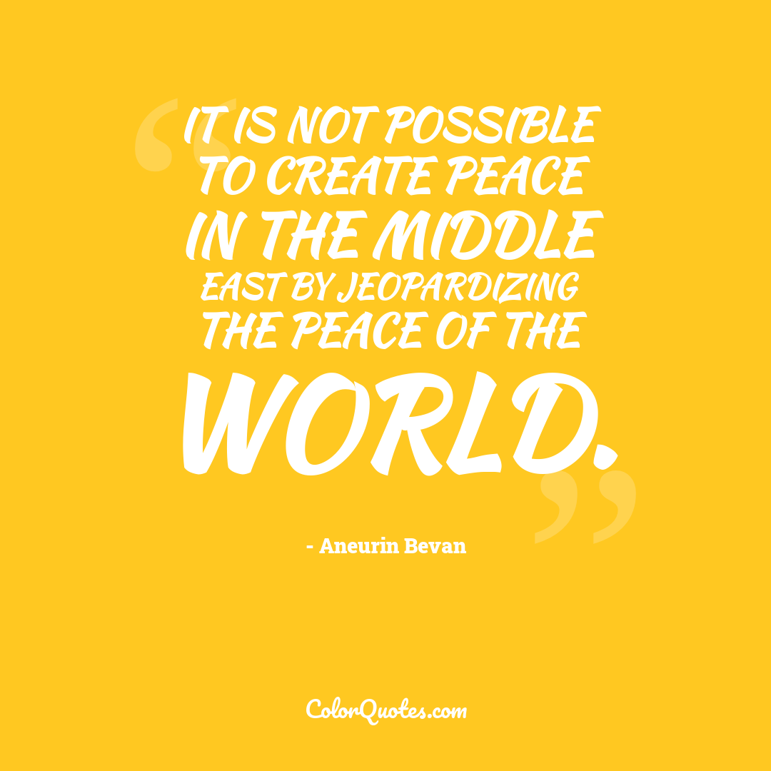 It is not possible to create peace in the Middle East by jeopardizing the peace of the world.