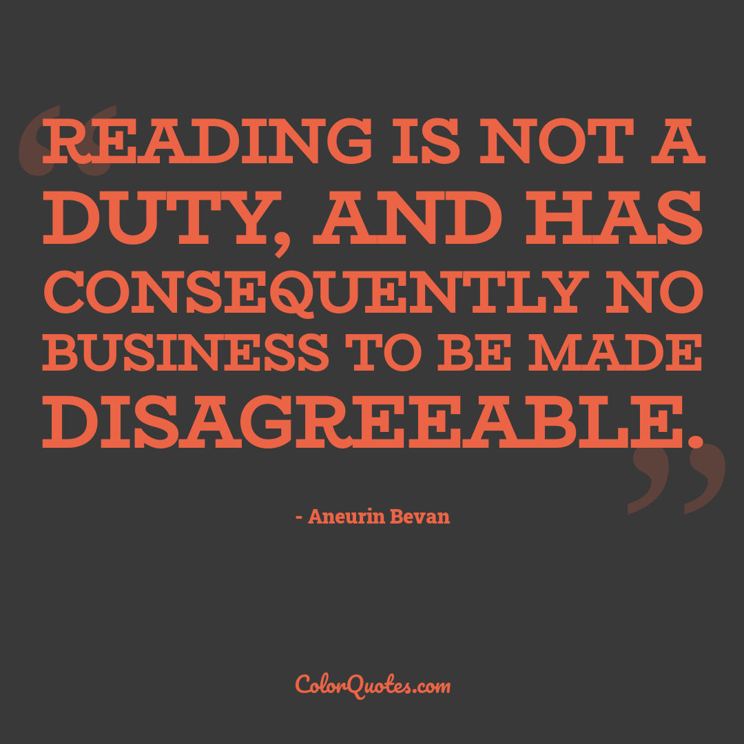 Reading is not a duty, and has consequently no business to be made disagreeable.