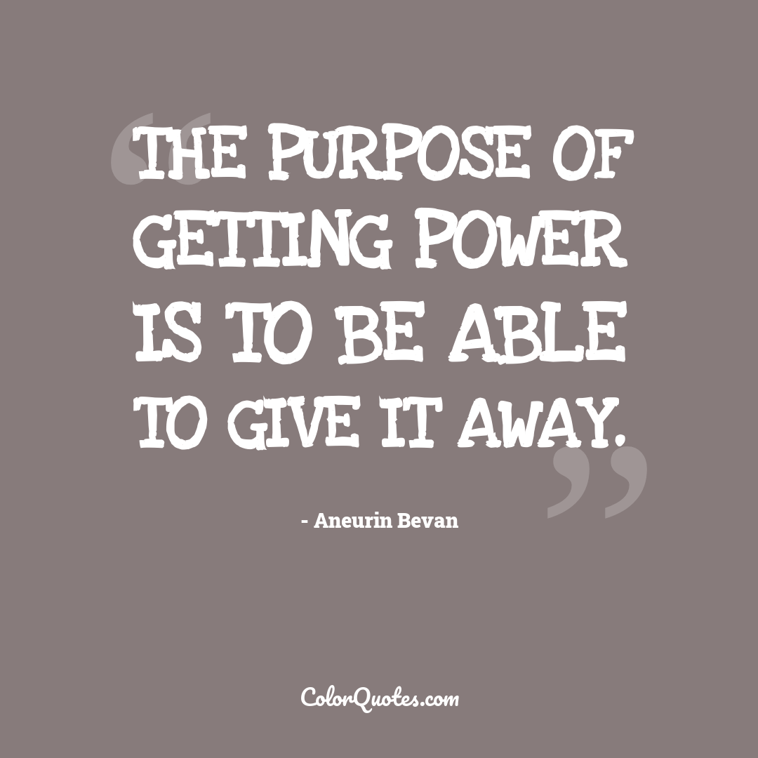 The purpose of getting power is to be able to give it away.