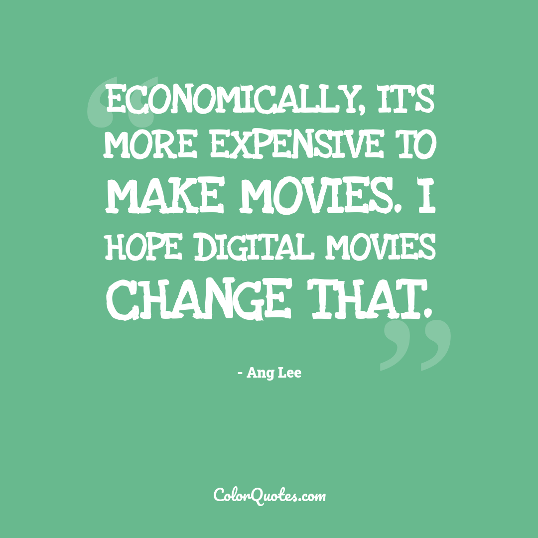 Economically, it's more expensive to make movies. I hope digital movies change that.