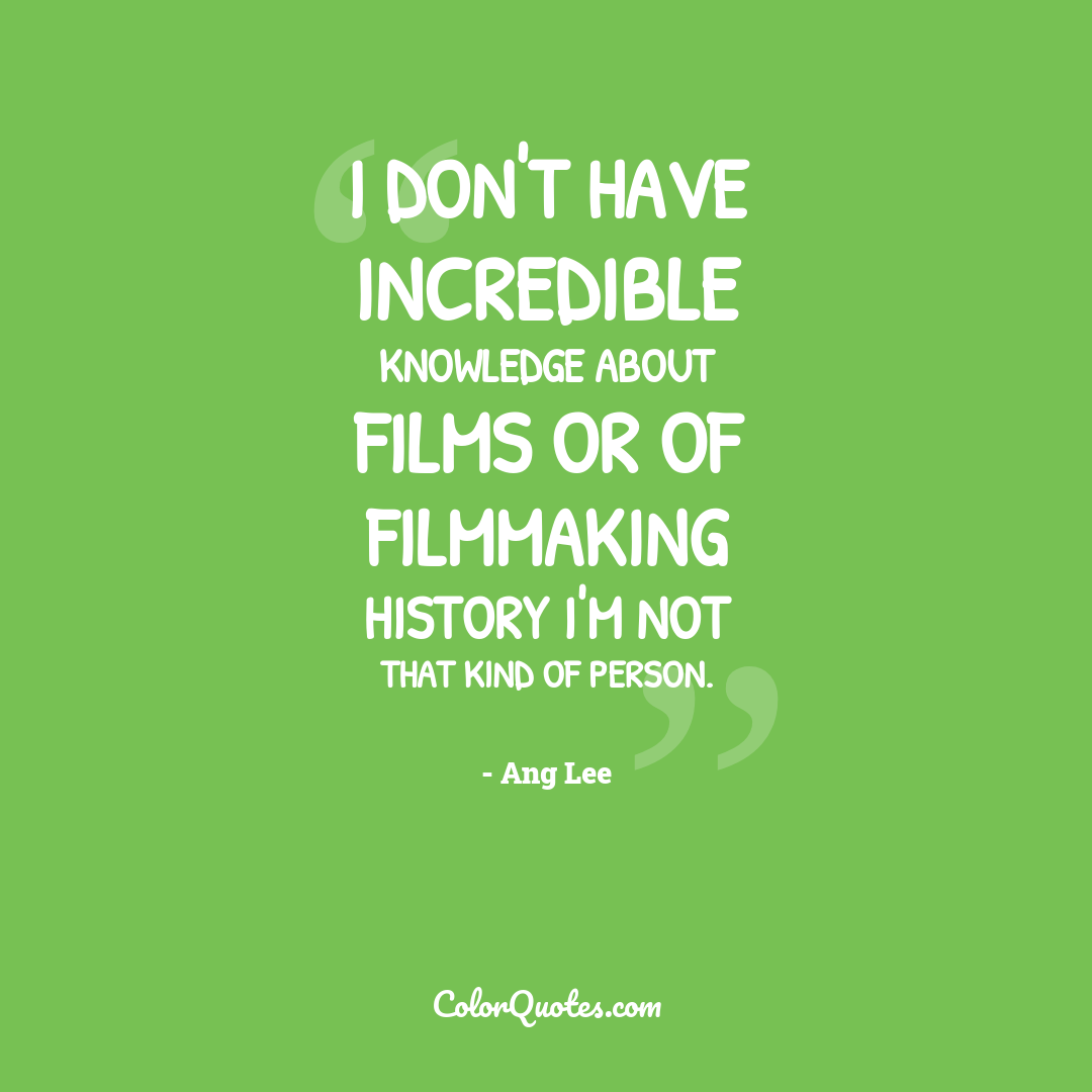 I don't have incredible knowledge about films or of filmmaking history I'm not that kind of person.