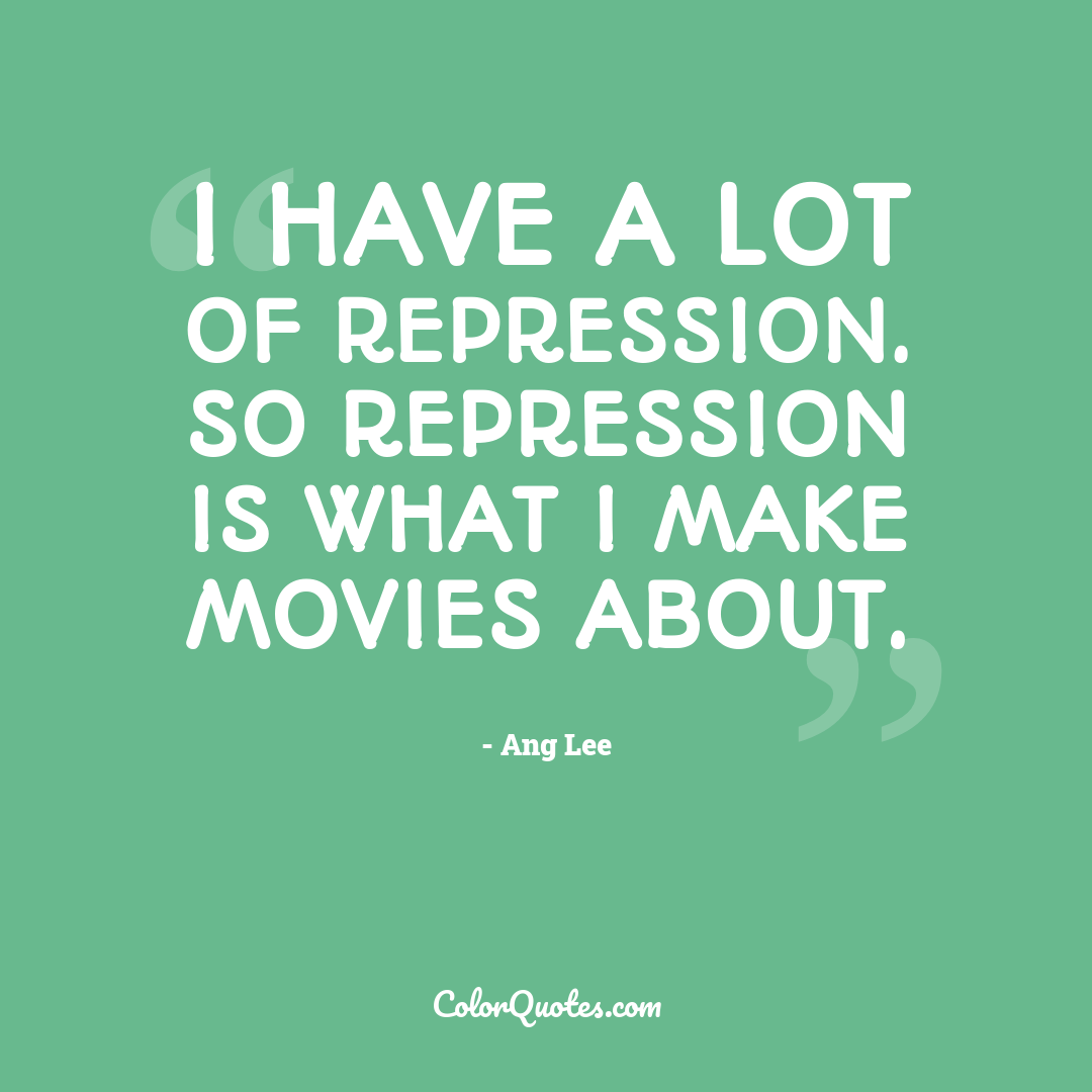 I have a lot of repression. So repression is what I make movies about.