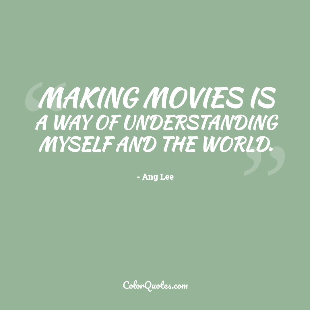 Making movies is a way of understanding myself and the world.
