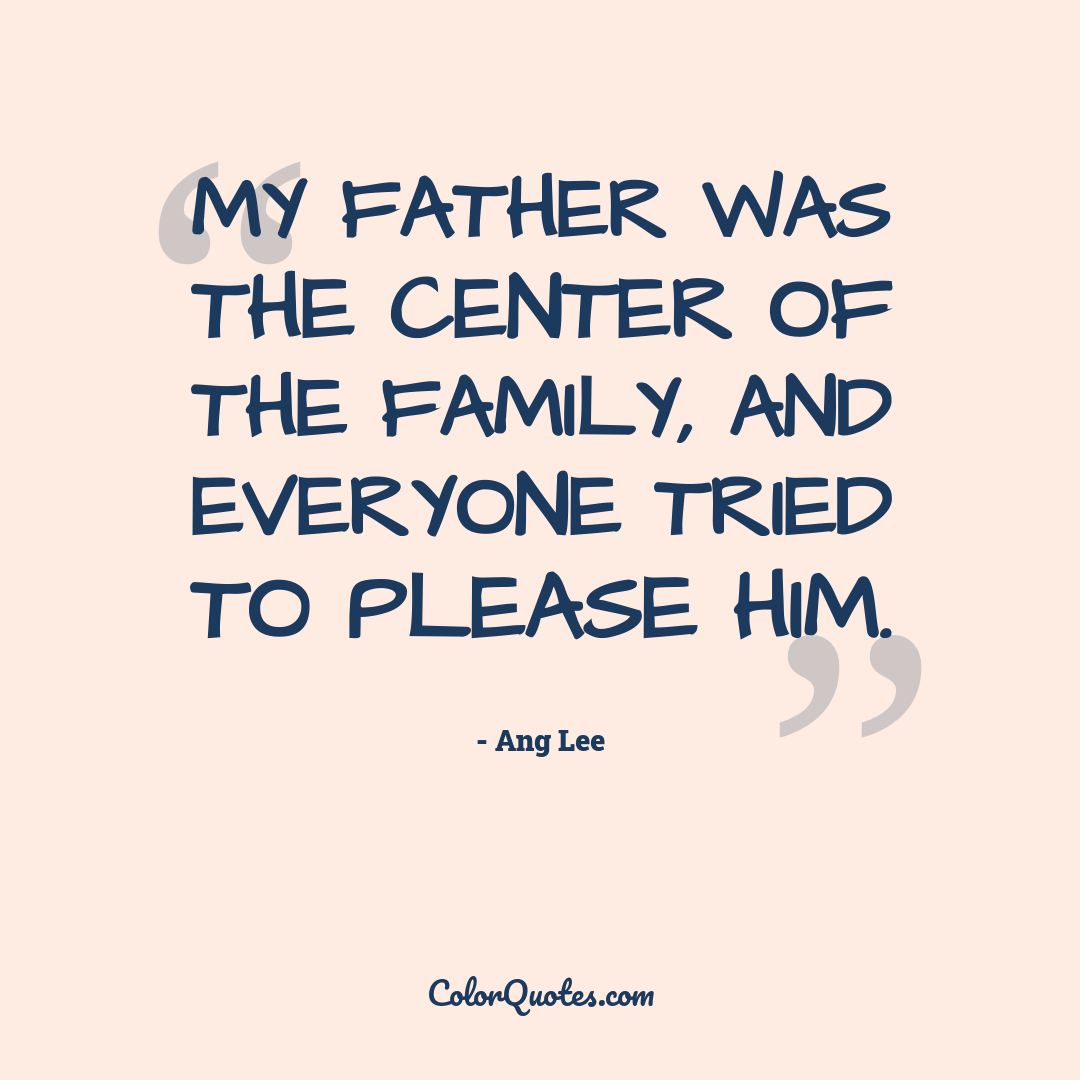 My father was the center of the family, and everyone tried to please him.