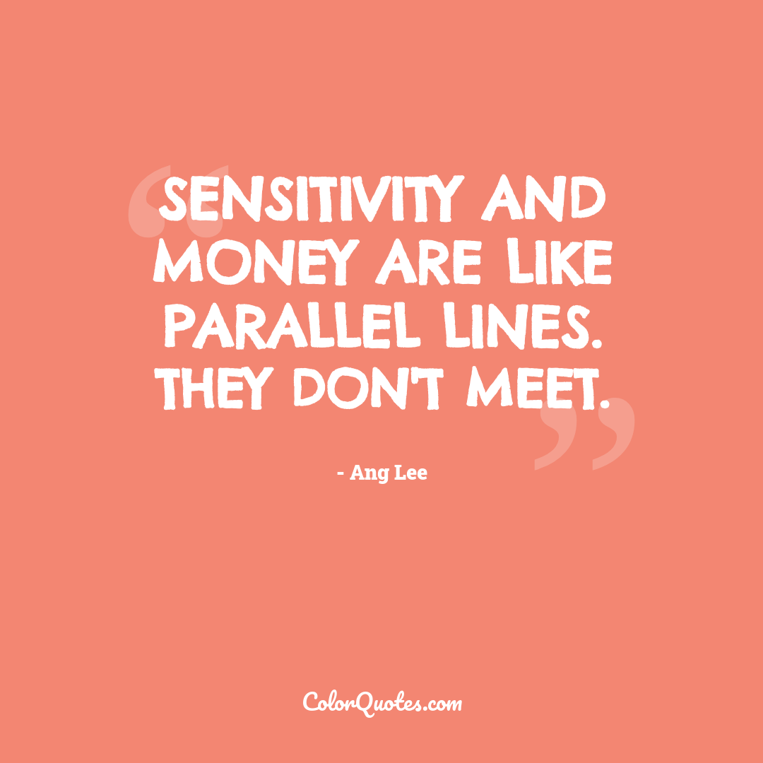 Sensitivity and money are like parallel lines. They don't meet.