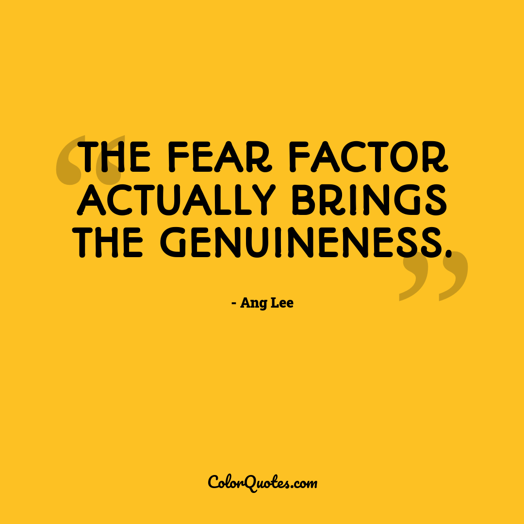The fear factor actually brings the genuineness.